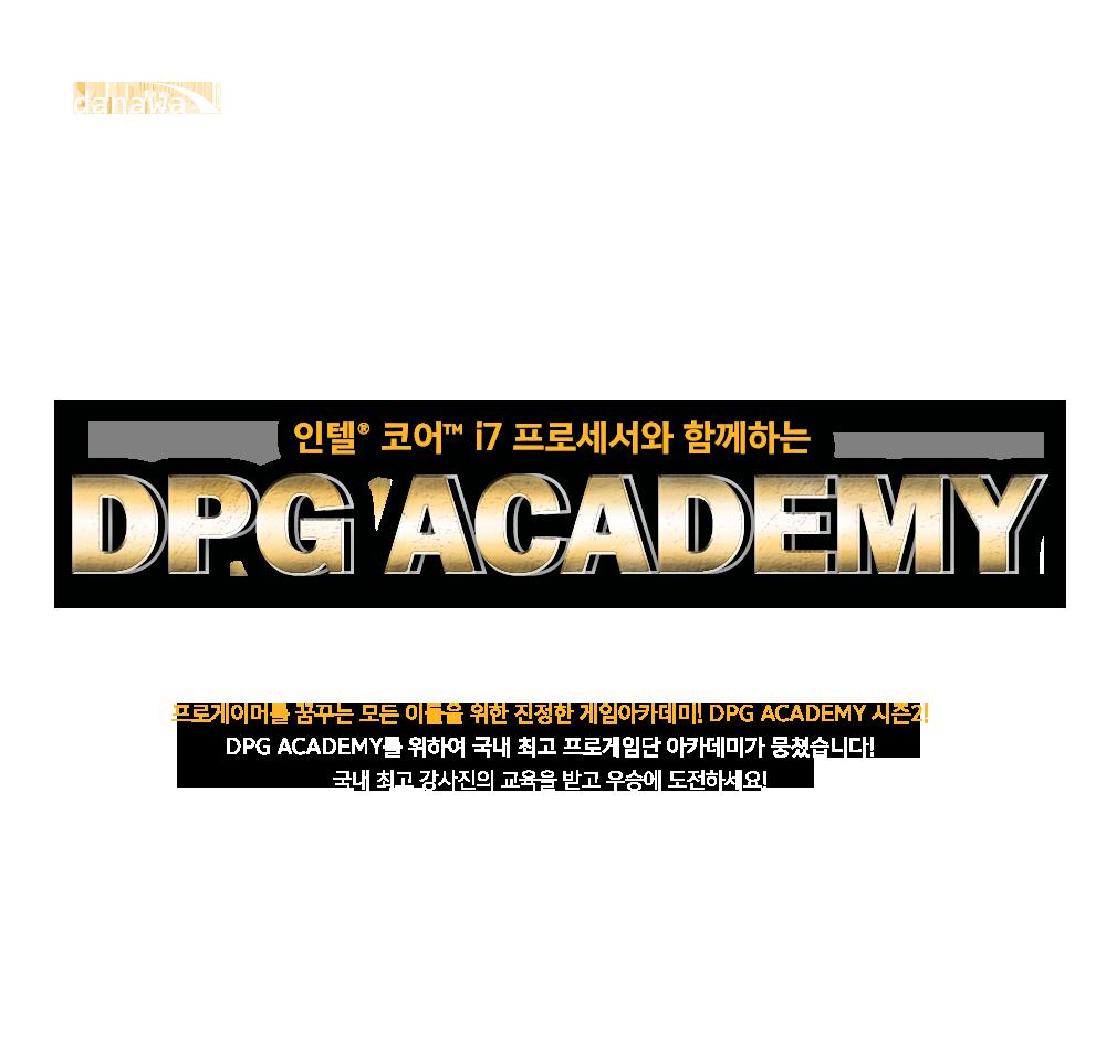 프로게이머를 꿈꾸는 모든 이들을 위한 진정한 게임아카데미! DPG ACADEMY 시즌2!  DPG ACADEMY를 위하여 국내 최고 프로게임단 아카데미가 뭉쳤습니다! 국내 최고 강사진의 교육을 받고 우승에 도전하세요!